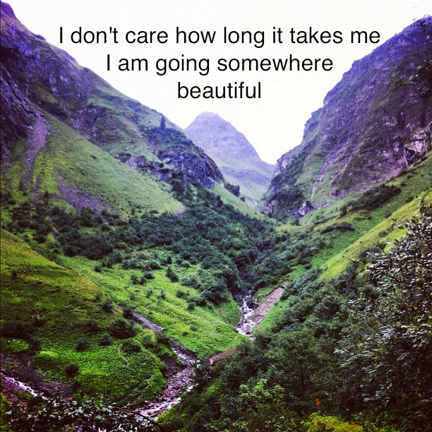 I don't care how long it takes me I am going somewher beautiful