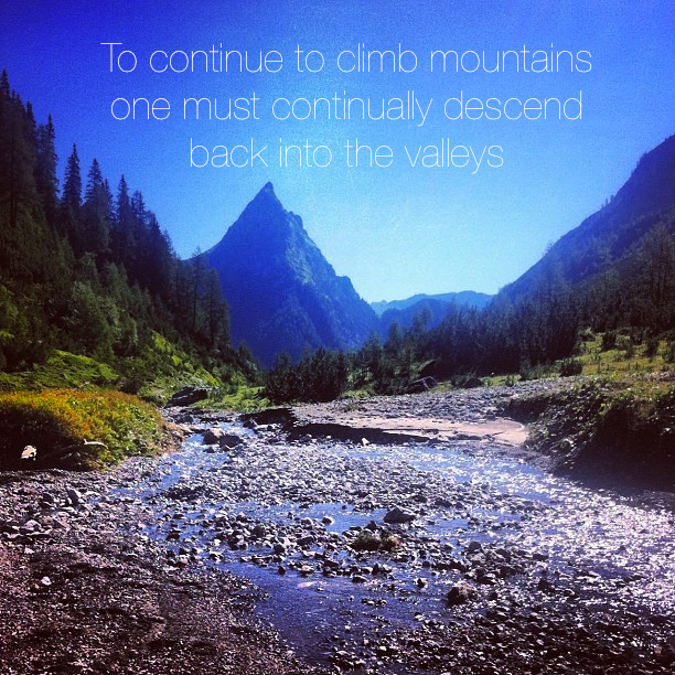 To continue to climb mountains one must continually descend back into the valleys
